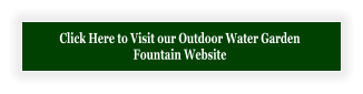 Click Here to Visit our Outdoor Water Garden  Fountain Website